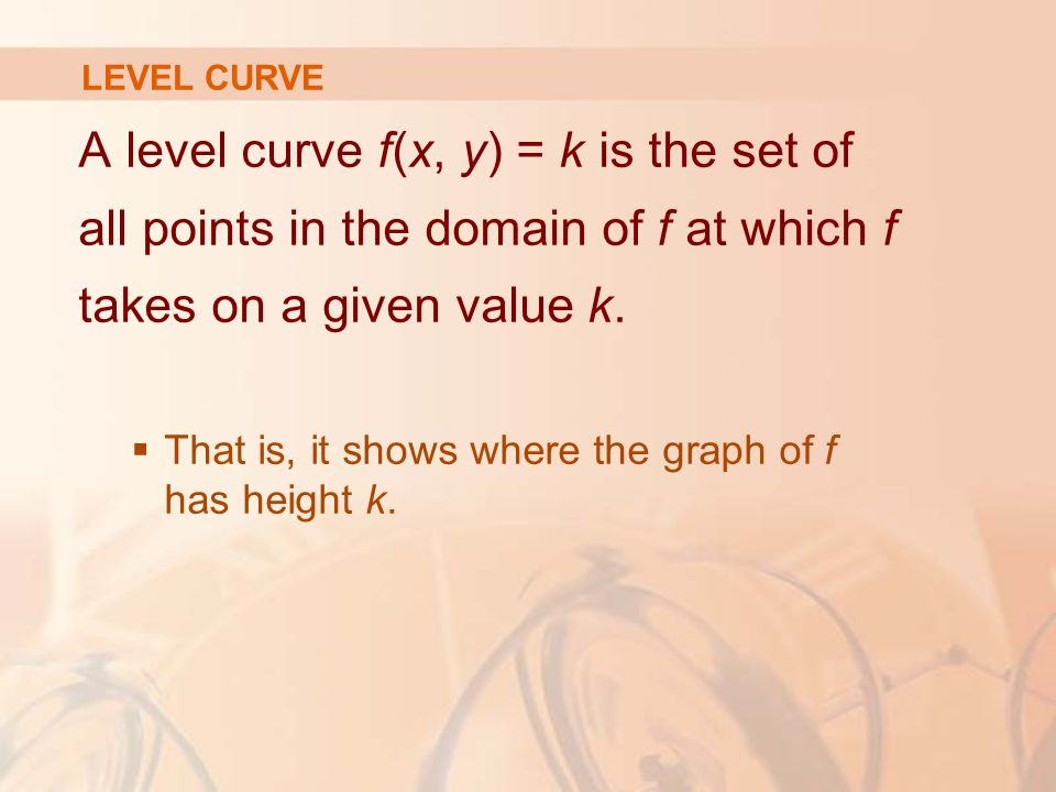 LEVEL CURVE A level curve f(x, y) = k is the set of all points in the domain of f at which f takes on a given value k.