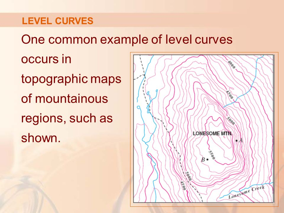 LEVEL CURVES One common example of level curves occurs in topographic maps of mountainous regions, such as shown.