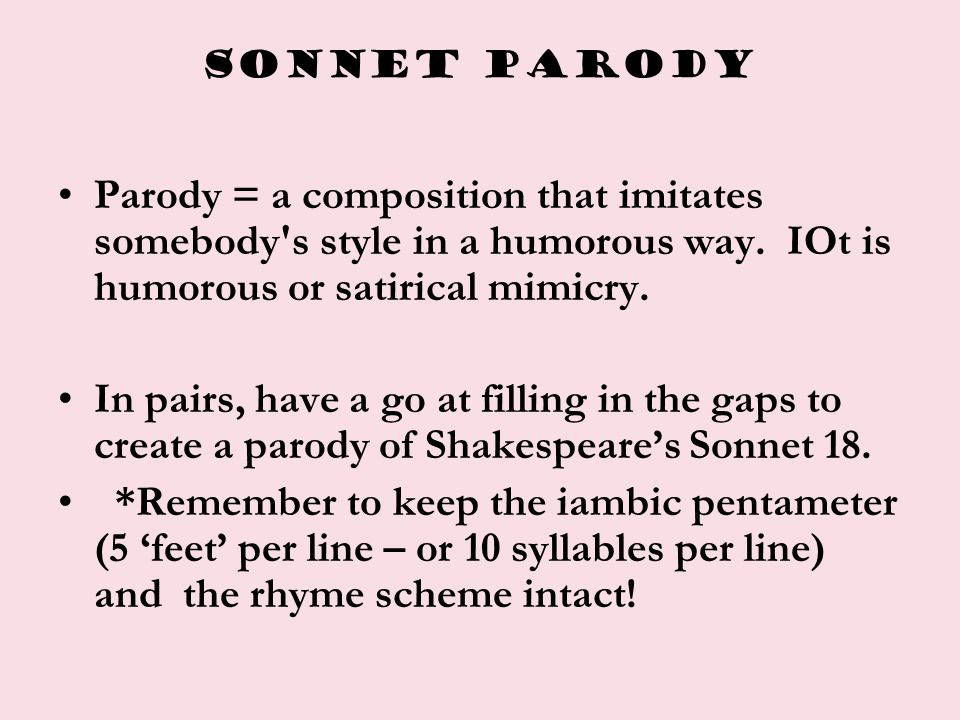 SONNET PARODY Parody = a composition that imitates somebody s style in a humorous way. IOt is humorous or satirical mimicry.