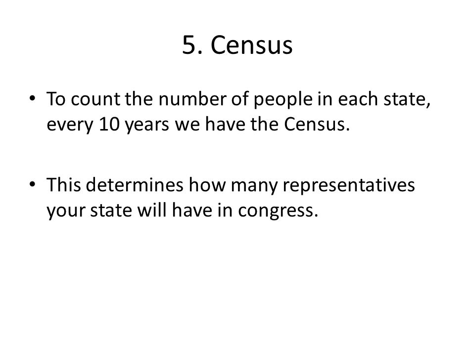 5. Census To count the number of people in each state, every 10 years we have the Census.