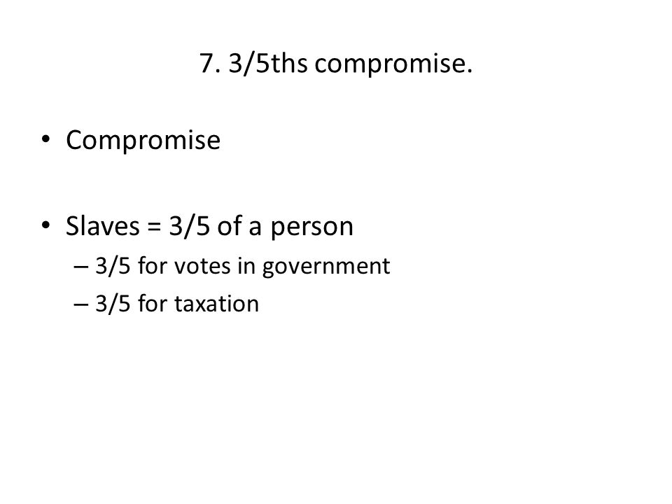 7. 3/5ths compromise. Compromise Slaves = 3/5 of a person