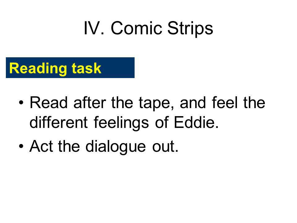 IV. Comic Strips Reading task. Read after the tape, and feel the different feelings of Eddie.