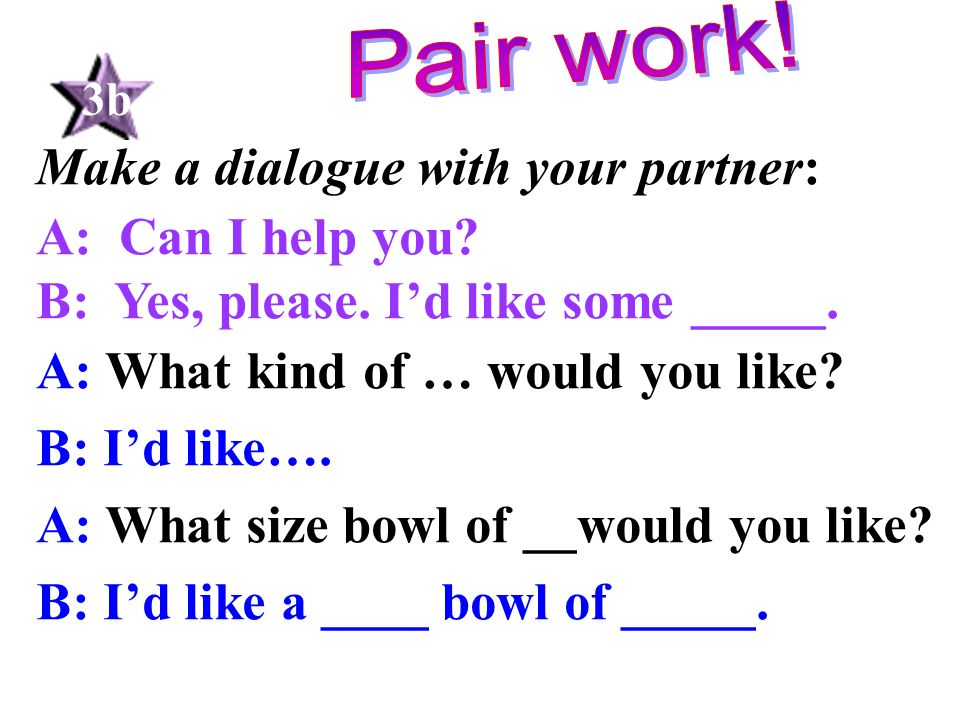 Make a dialogue with your partner: A: Can I help you