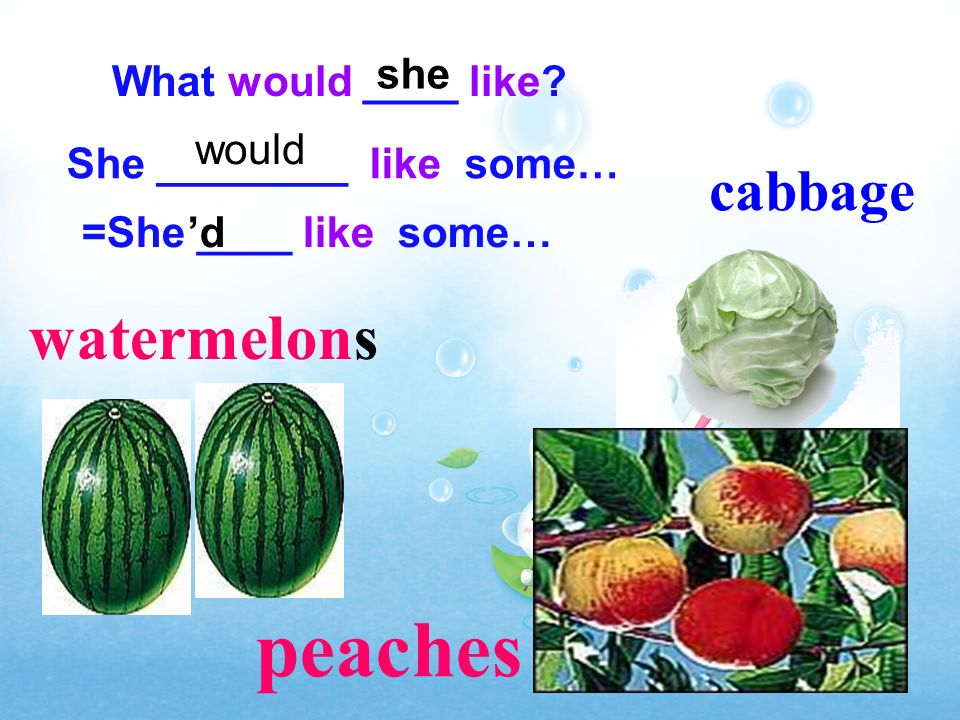 peaches watermelons cabbage she What would ____ like