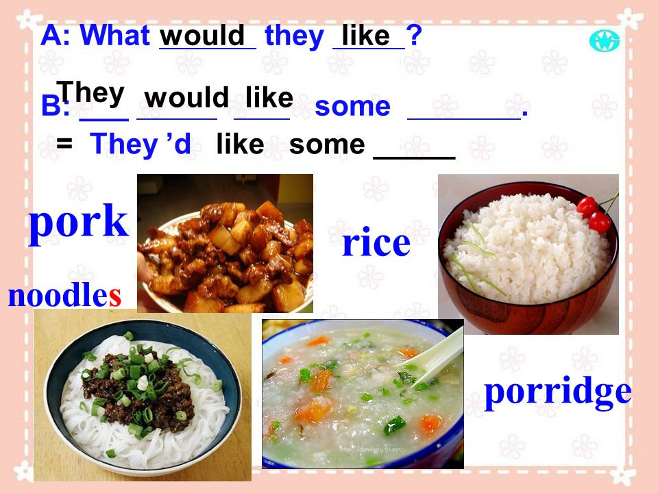pork rice porridge noodles A: What they B: ___ some . would like