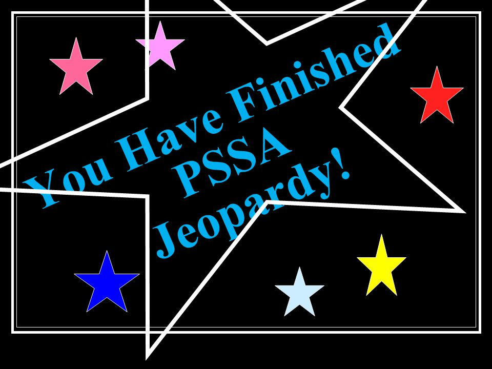 You Have Finished PSSA Jeopardy!