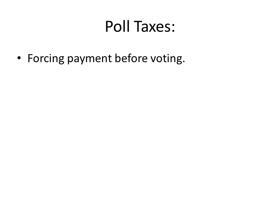 Poll Taxes: Forcing payment before voting.