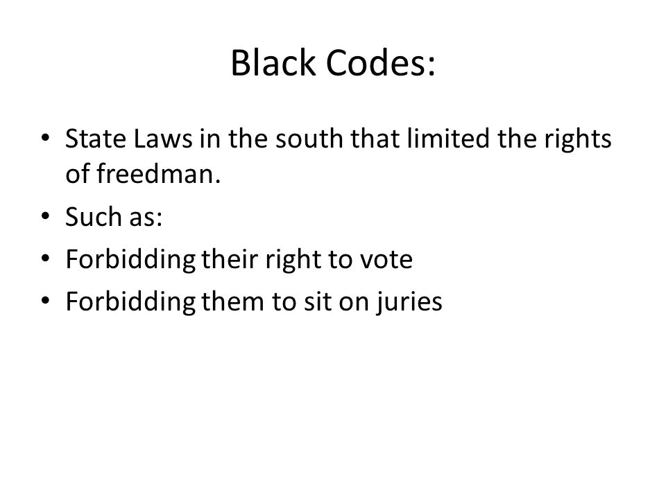 Black Codes: State Laws in the south that limited the rights of freedman. Such as: Forbidding their right to vote.