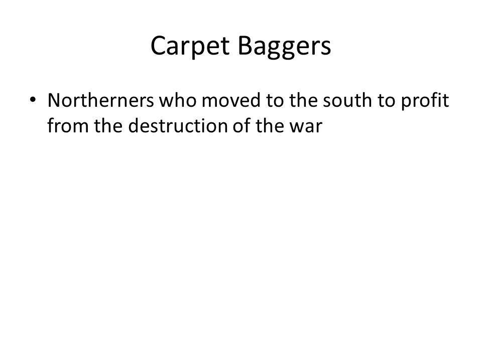 Carpet Baggers Northerners who moved to the south to profit from the destruction of the war