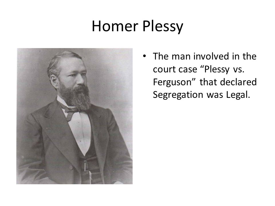 Homer Plessy The man involved in the court case Plessy vs.