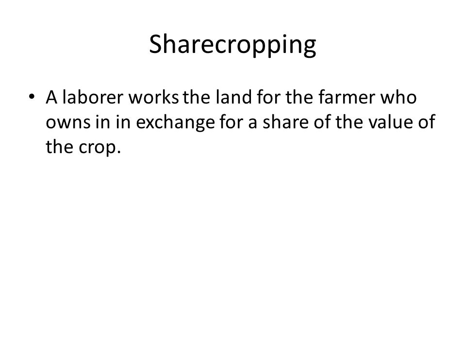 Sharecropping A laborer works the land for the farmer who owns in in exchange for a share of the value of the crop.