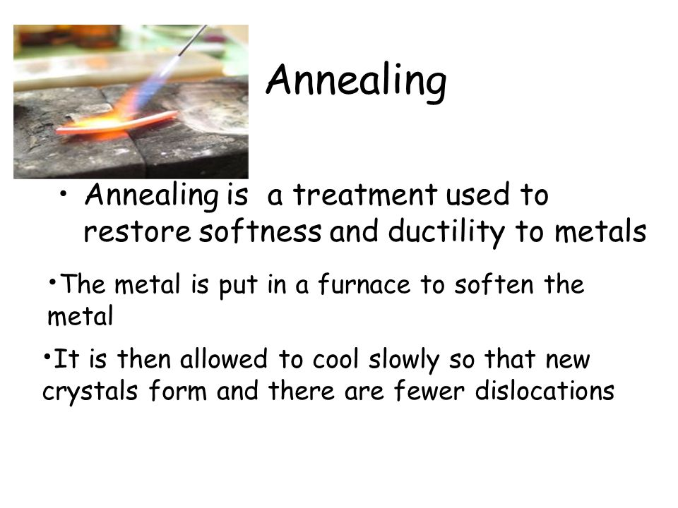 Annealing Annealing is a treatment used to restore softness and ductility to metals. The metal is put in a furnace to soften the metal.
