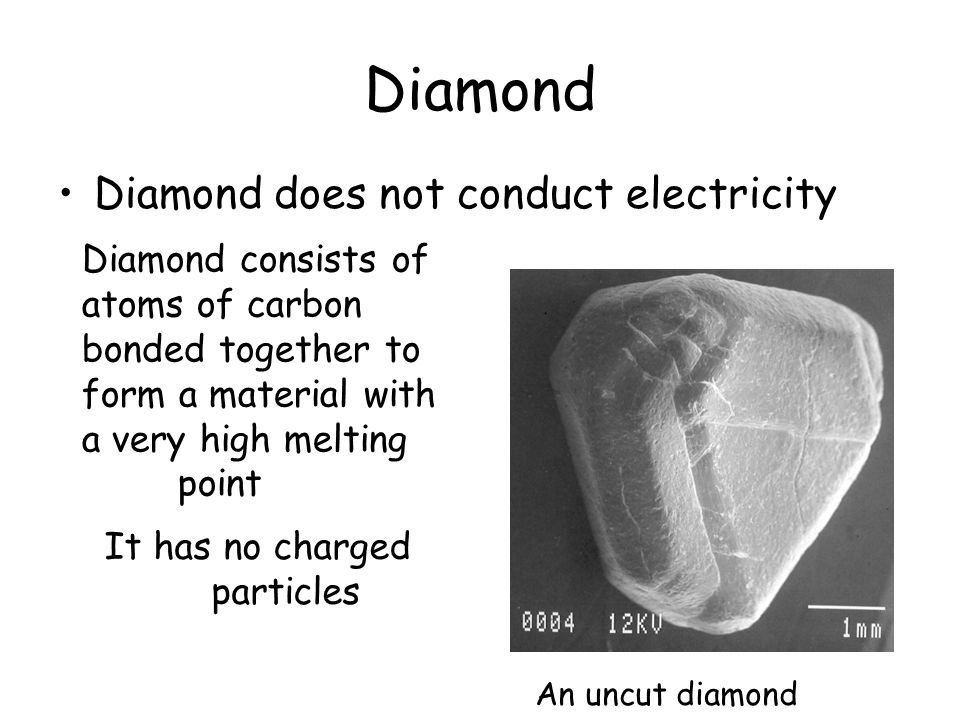 Diamond Diamond does not conduct electricity Diamond consists of