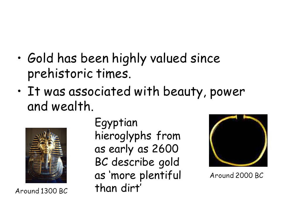 Gold has been highly valued since prehistoric times.
