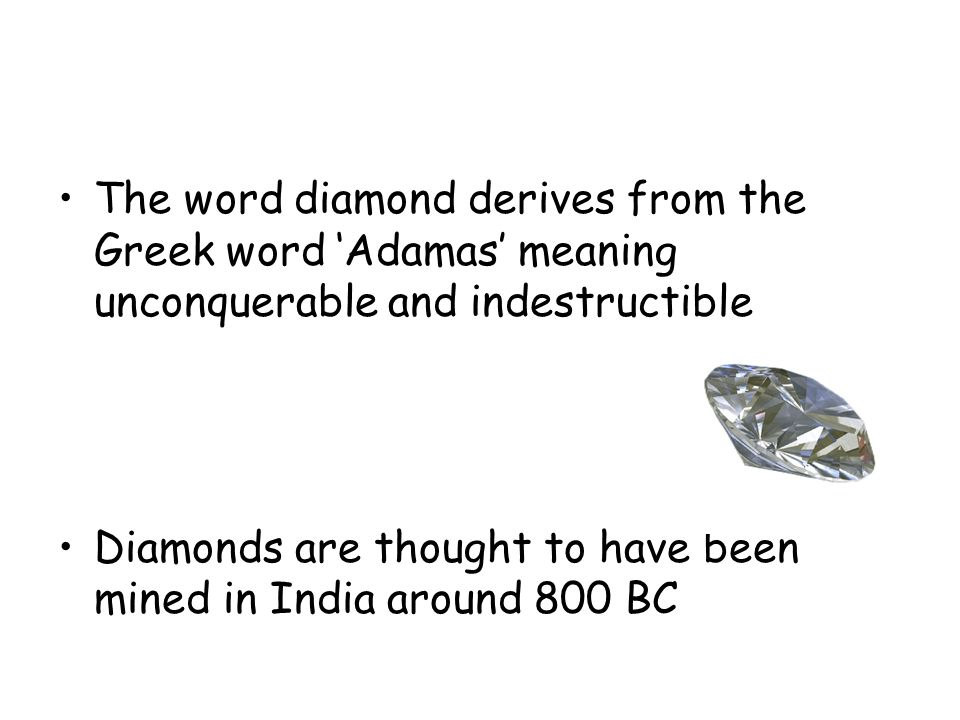 The word diamond derives from the Greek word 'Adamas' meaning unconquerable and indestructible