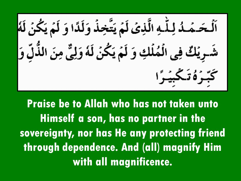 Praise be to Allah who has not taken unto Himself a son, has no partner in the sovereignty, nor has He any protecting friend through dependence.