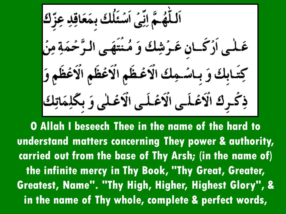 O Allah I beseech Thee in the name of the hard to understand matters concerning They power & authority, carried out from the base of Thy Arsh; (in the name of) the infinite mercy in Thy Book, Thy Great, Greater, Greatest, Name .