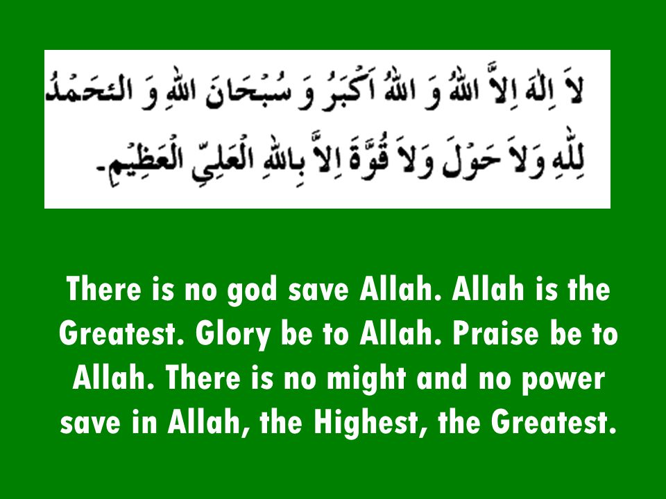 There is no god save Allah. Allah is the Greatest. Glory be to Allah
