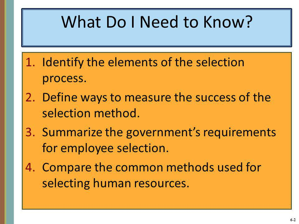 What Do I Need to Know Identify the elements of the selection process. Define ways to measure the success of the selection method.
