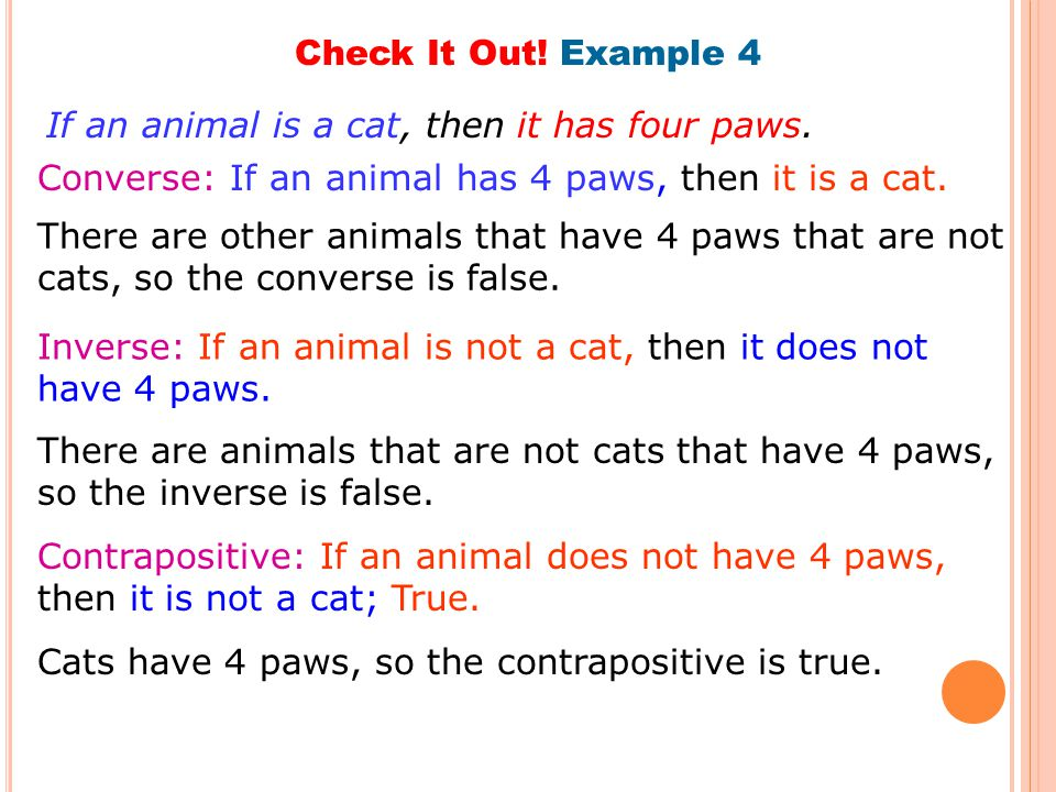 Check It Out! Example 4 If an animal is a cat, then it has four paws. Converse: If an animal has 4 paws, then it is a cat.