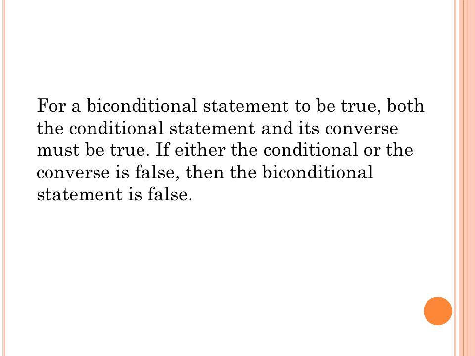 For a biconditional statement to be true, both the conditional statement and its converse must be true. If either the conditional or the converse is false, then the biconditional statement is false.