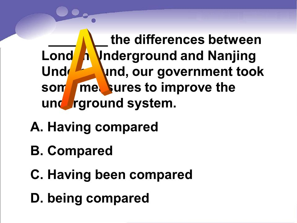 A ________ the differences between London Underground and Nanjing Underground, our government took some measures to improve the underground system.