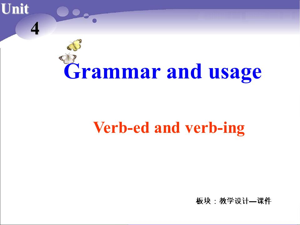 Grammar and usage 4 Verb-ed and verb-ing Unit 板块:教学设计—课件