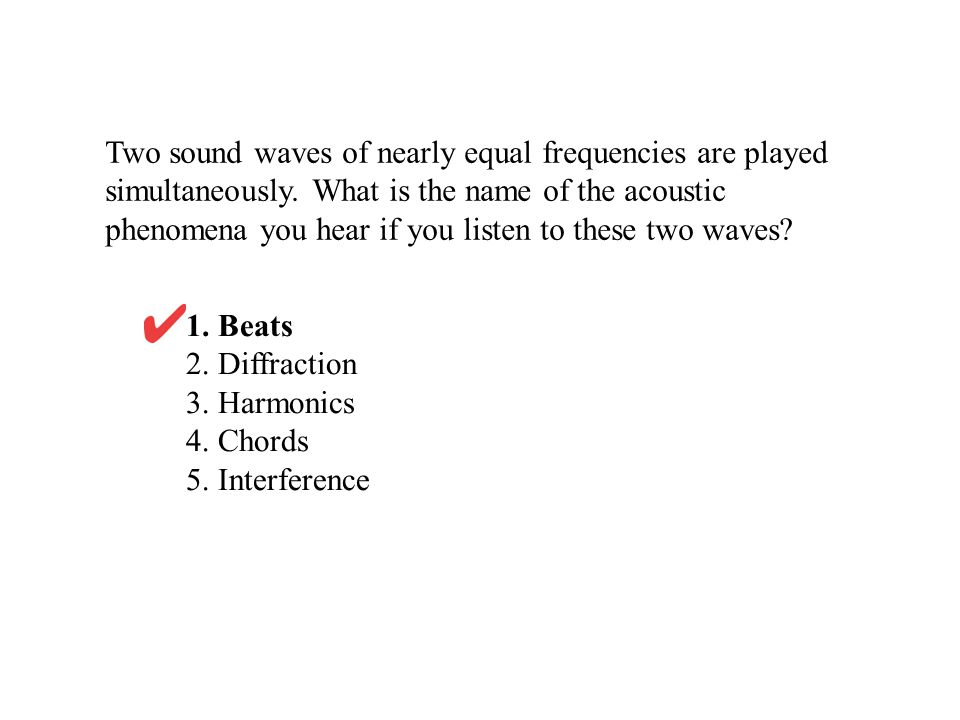 Two sound waves of nearly equal frequencies are played simultaneously