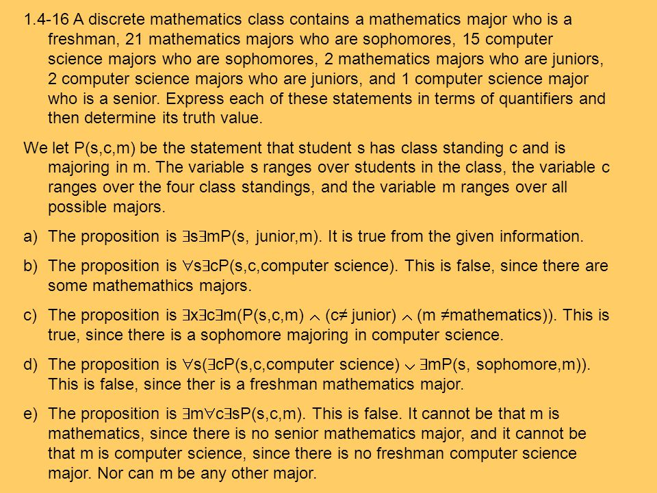 1.4-16 A discrete mathematics class contains a mathematics major who is a freshman, 21 mathematics majors who are sophomores, 15 computer science majors who are sophomores, 2 mathematics majors who are juniors, 2 computer science majors who are juniors, and 1 computer science major who is a senior. Express each of these statements in terms of quantifiers and then determine its truth value.