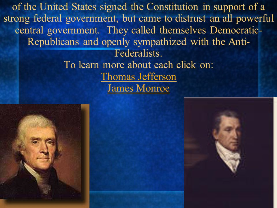 Thomas Jefferson and James Monroe, the 3rd and 5th Presidents of the United States signed the Constitution in support of a strong federal government, but came to distrust an all powerful central government.