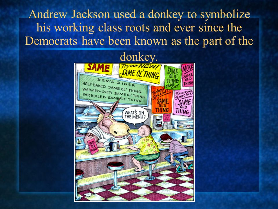 Andrew Jackson used a donkey to symbolize his working class roots and ever since the Democrats have been known as the part of the donkey.