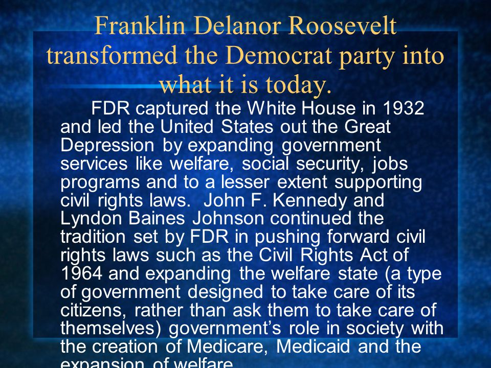 Franklin Delanor Roosevelt transformed the Democrat party into what it is today.