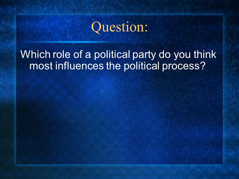 Question: Which role of a political party do you think most influences the political process