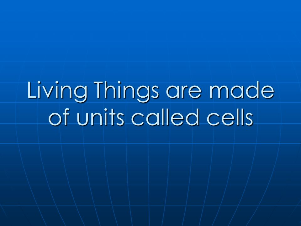 Living Things are made of units called cells