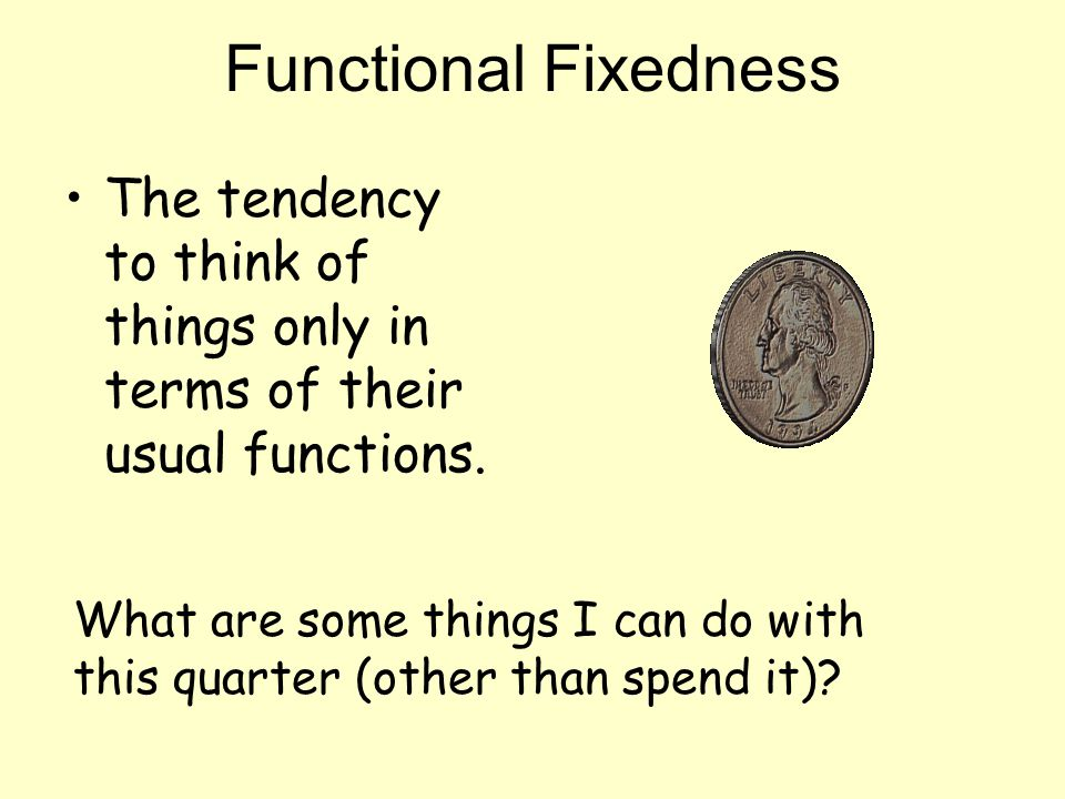 Functional Fixedness The tendency to think of things only in terms of their usual functions.