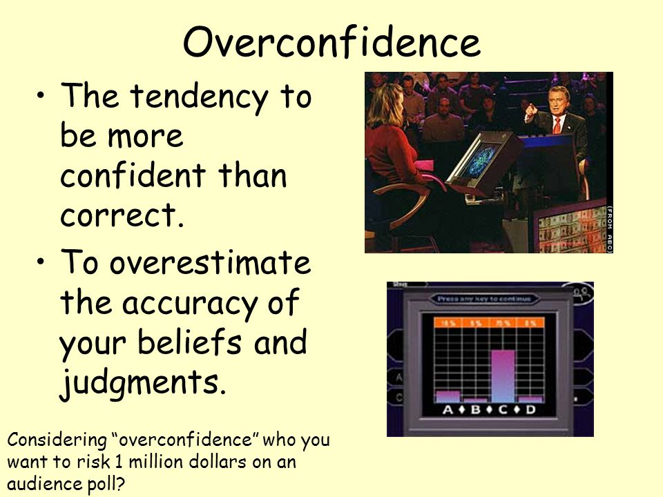 Overconfidence The tendency to be more confident than correct.