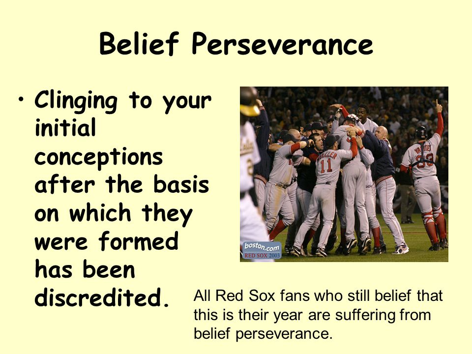 Belief Perseverance Clinging to your initial conceptions after the basis on which they were formed has been discredited.
