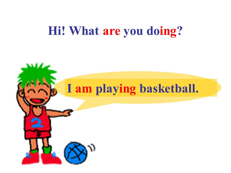 Hi! What are you doing I am playing basketball.
