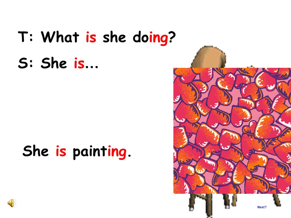 T: What is she doing S: She is… She is painting. Next