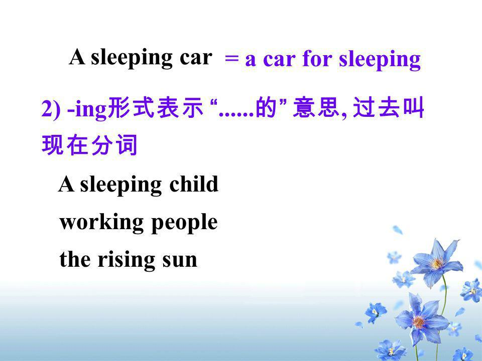 A sleeping car = a car for sleeping. 2) -ing形式表示 的 意思, 过去叫现在分词. A sleeping child. working people.