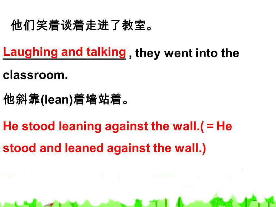 他们笑着谈着走进了教室。 __________________ , they went into the classroom. Laughing and talking. 他斜靠(lean)着墙站着。