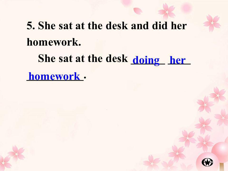 5. She sat at the desk and did her homework.