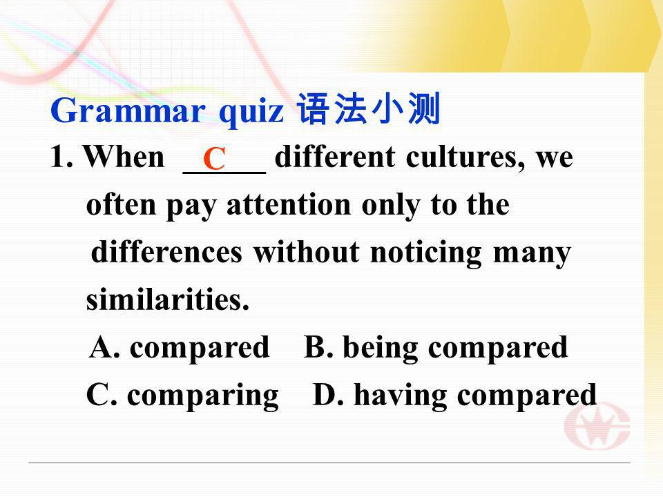 Grammar quiz 语法小测 1. When _____ different cultures, we often pay attention only to the. differences without noticing many similarities.