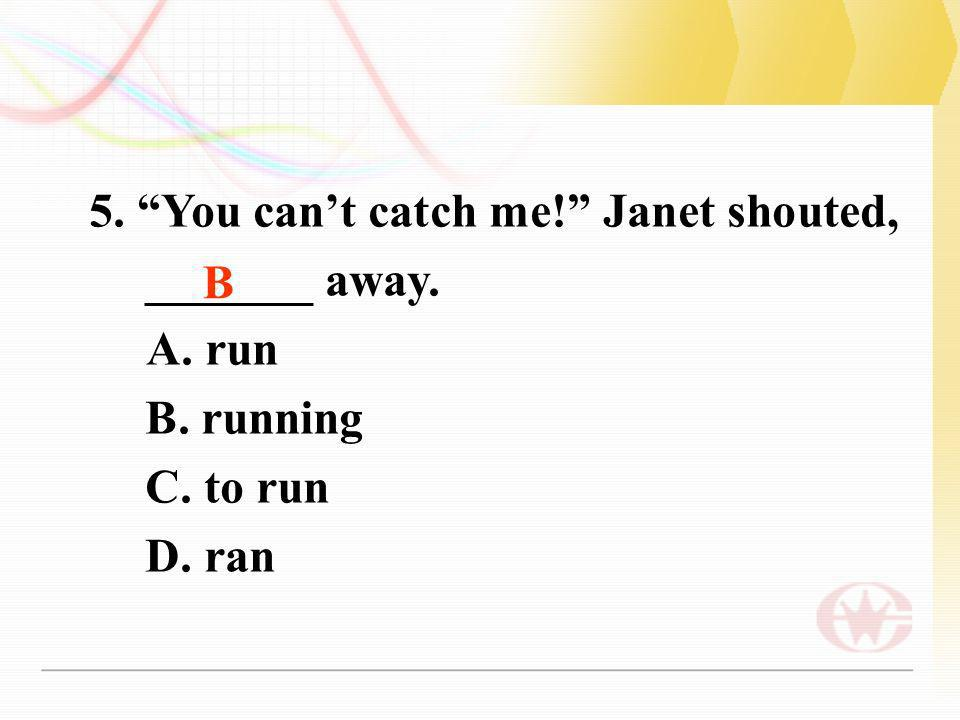 5. You can't catch me! Janet shouted, _______ away.