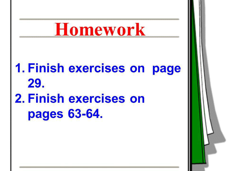 Homework Finish exercises on page 29. Finish exercises on pages 63-64.