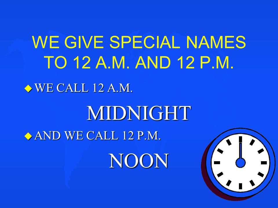 WE GIVE SPECIAL NAMES TO 12 A.M. AND 12 P.M.