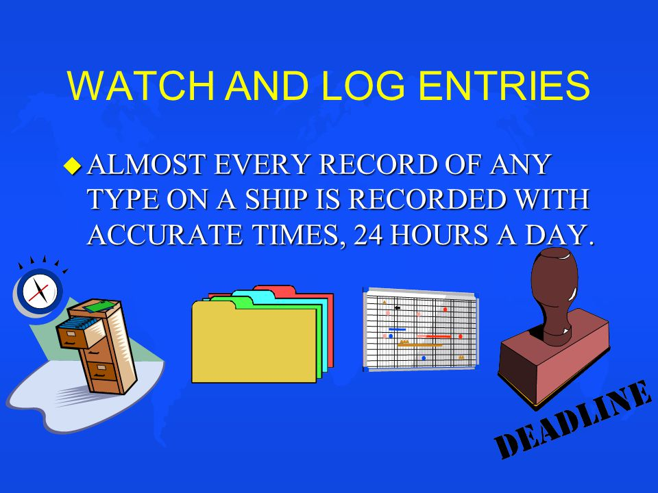 WATCH AND LOG ENTRIES ALMOST EVERY RECORD OF ANY TYPE ON A SHIP IS RECORDED WITH ACCURATE TIMES, 24 HOURS A DAY.