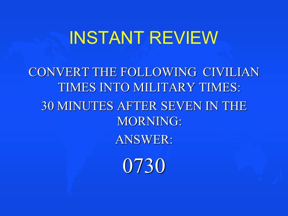 INSTANT REVIEW CONVERT THE FOLLOWING CIVILIAN TIMES INTO MILITARY TIMES: 30 MINUTES AFTER SEVEN IN THE MORNING:
