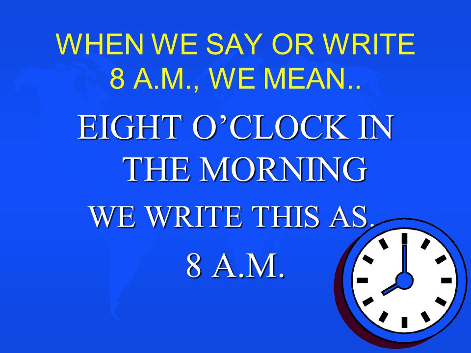 WHEN WE SAY OR WRITE 8 A.M., WE MEAN..