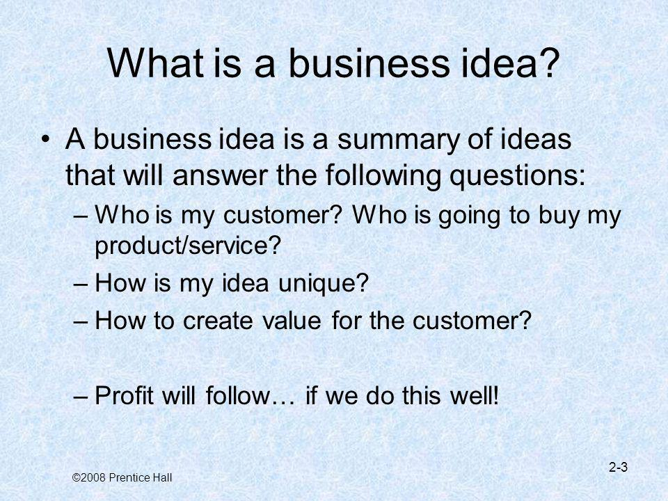 What is a business idea A business idea is a summary of ideas that will answer the following questions: